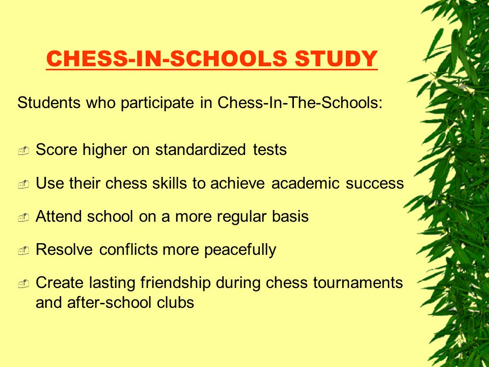 CHESS-IN-SCHOOLS STUDY Students who participate in Chess-In-The-Schools:  Score higher on standardized tests  Use their chess skills to achieve acad