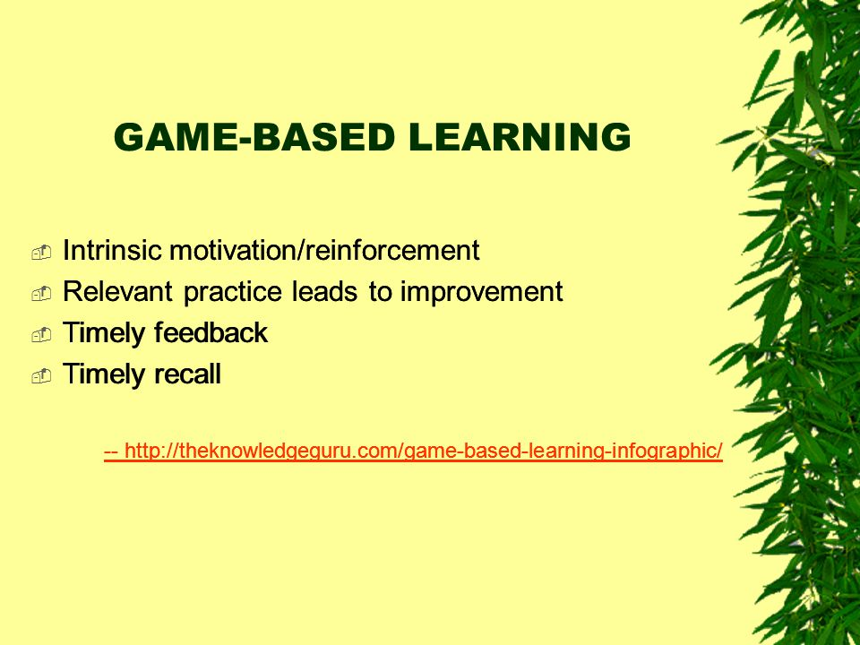 GAME-BASED LEARNING  Intrinsic motivation/reinforcement  Relevant practice leads to improvement  Timely feedback  Timely recall -- http://theknowl