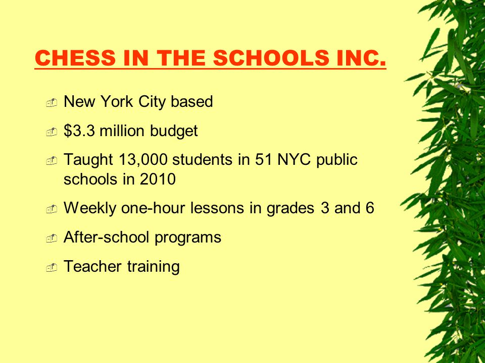 CHESS IN THE SCHOOLS INC.  New York City based  $3.3 million budget  Taught 13,000 students in 51 NYC public schools in 2010  Weekly one-hour less
