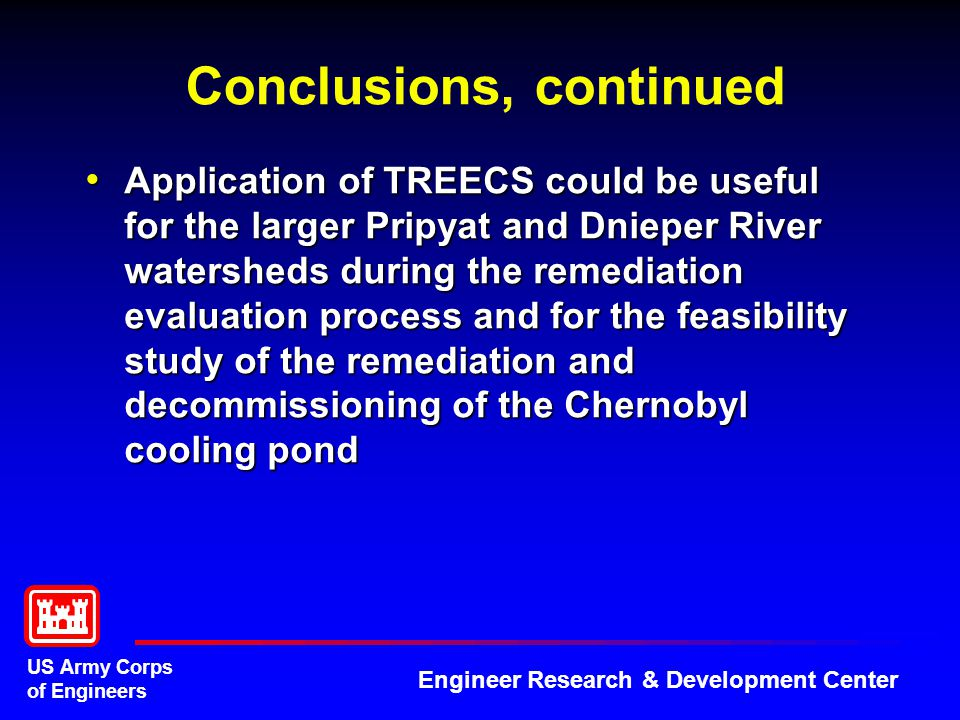 US Army Corps of Engineers Engineer Research & Development Center Conclusions, continued Application of TREECS could be useful for the larger Pripyat and Dnieper River watersheds during the remediation evaluation process and for the feasibility study of the remediation and decommissioning of the Chernobyl cooling pond Application of TREECS could be useful for the larger Pripyat and Dnieper River watersheds during the remediation evaluation process and for the feasibility study of the remediation and decommissioning of the Chernobyl cooling pond