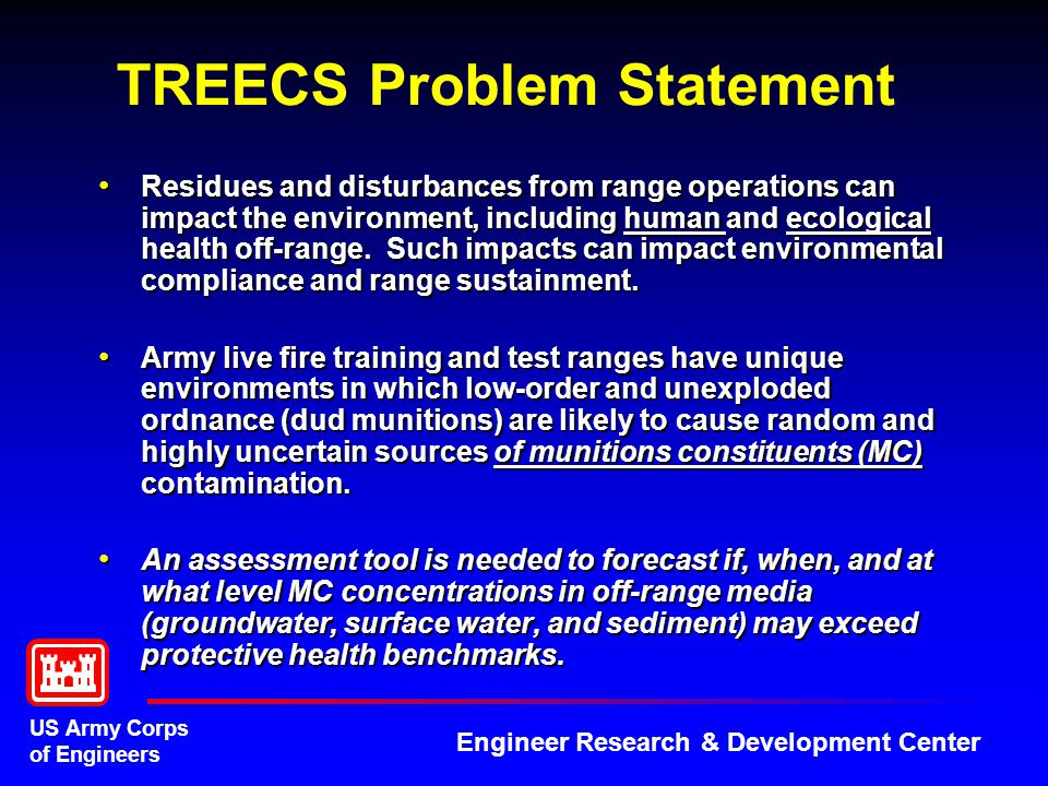 US Army Corps of Engineers Engineer Research & Development Center TREECS Problem Statement Residues and disturbances from range operations can impact the environment, including human and ecological health off-range.
