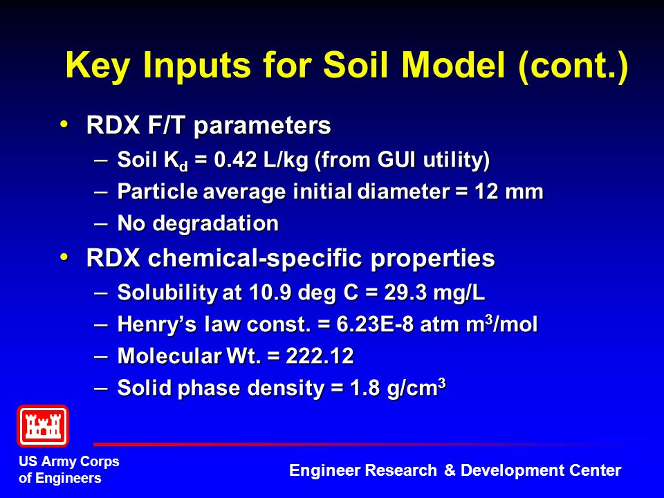 US Army Corps of Engineers Engineer Research & Development Center Key Inputs for Soil Model (cont.) RDX F/T parameters RDX F/T parameters – Soil K d = 0.42 L/kg (from GUI utility) – Particle average initial diameter = 12 mm – No degradation RDX chemical-specific properties RDX chemical-specific properties – Solubility at 10.9 deg C = 29.3 mg/L – Henry's law const.