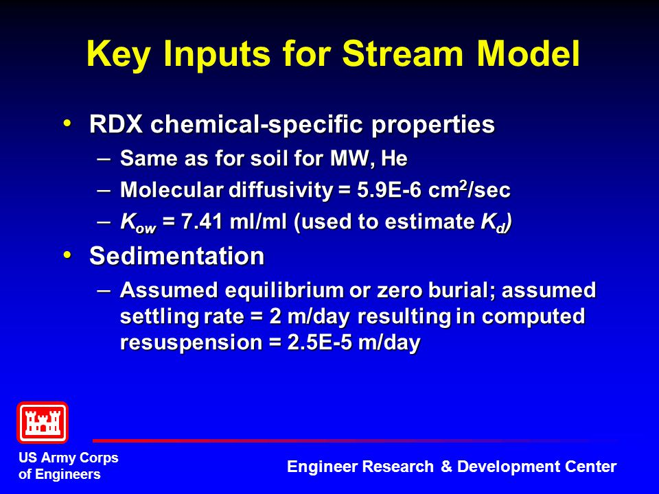 US Army Corps of Engineers Engineer Research & Development Center Key Inputs for Stream Model RDX chemical-specific properties RDX chemical-specific properties – Same as for soil for MW, He – Molecular diffusivity = 5.9E-6 cm 2 /sec – K ow = 7.41 ml/ml (used to estimate K d ) Sedimentation Sedimentation – Assumed equilibrium or zero burial; assumed settling rate = 2 m/day resulting in computed resuspension = 2.5E-5 m/day