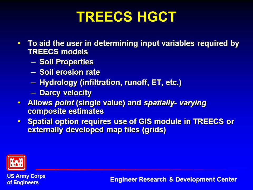 US Army Corps of Engineers Engineer Research & Development Center Tiered Approach Tier 1 (screening) Tier 1 (screening) – Steady-state, no degradation, worse case, highly conservative – Requires little data – Can be applied very quickly – Indicates whether a problem could ever potentially exist; if so, proceed to Tier 2 Tier 2 (more comprehensive) Tier 2 (more comprehensive) – Time-varying, much more realistic and accurate – Requires more data – Requires more time to set up and apply, but still can be done relatively quickly – Can be used to determine when benchmark exceedence may occur – Useful for evaluating range management strategies