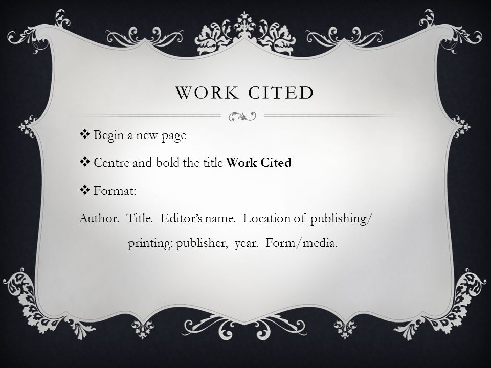 WORK CITED  Begin a new page  Centre and bold the title Work Cited  Format: Author.