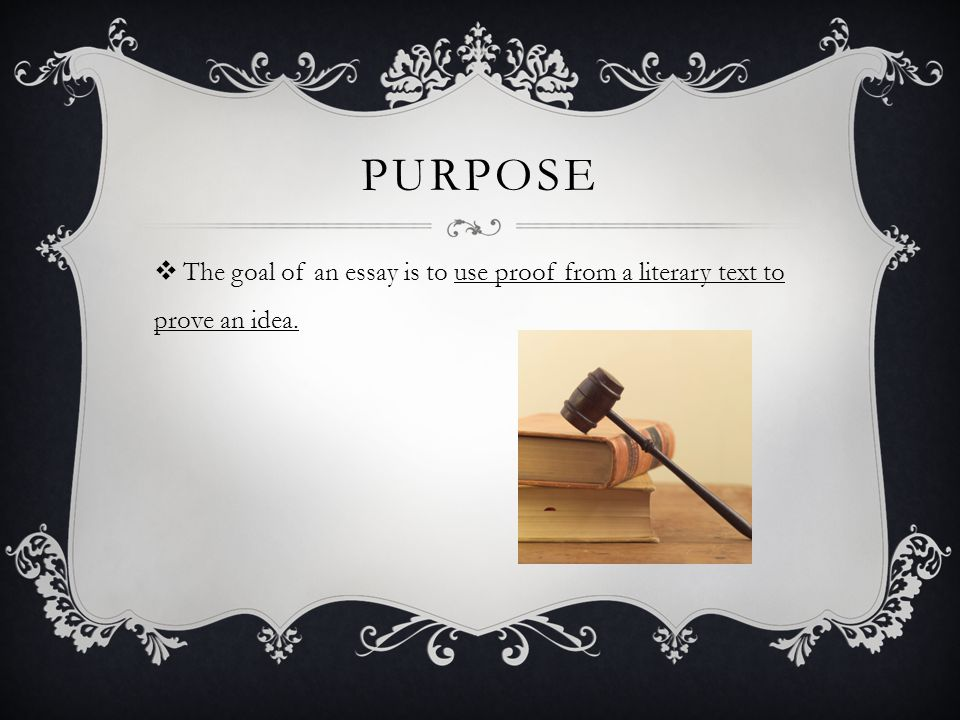 PURPOSE  The goal of an essay is to use proof from a literary text to prove an idea.