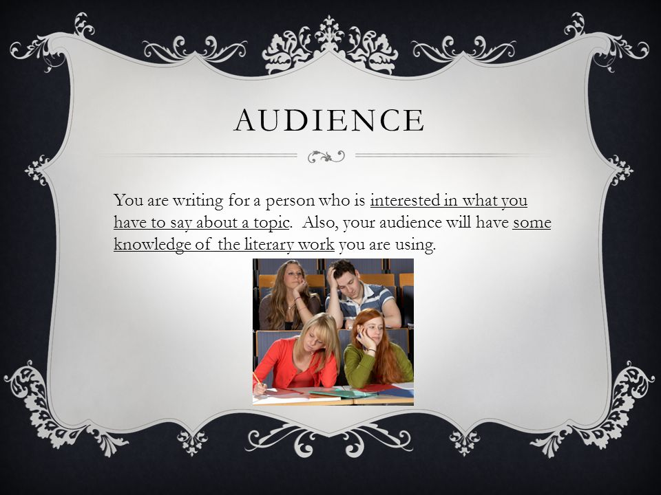 AUDIENCE You are writing for a person who is interested in what you have to say about a topic.