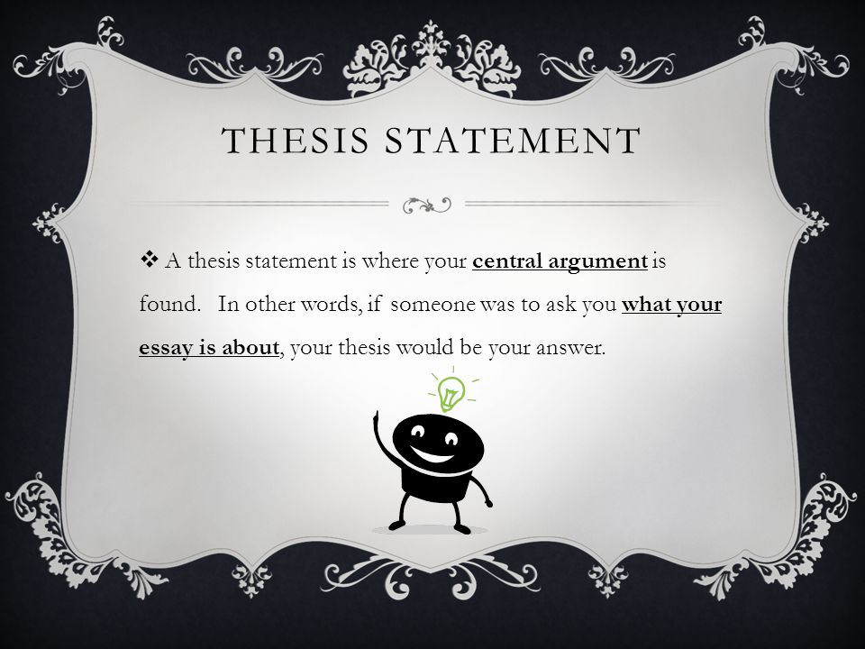 THESIS STATEMENT  A thesis statement is where your central argument is found.