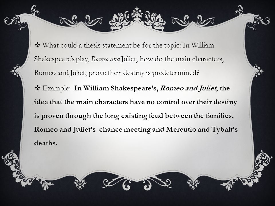  What could a thesis statement be for the topic: In William Shakespeare's play, Romeo and Juliet, how do the main characters, Romeo and Juliet, prove their destiny is predetermined.