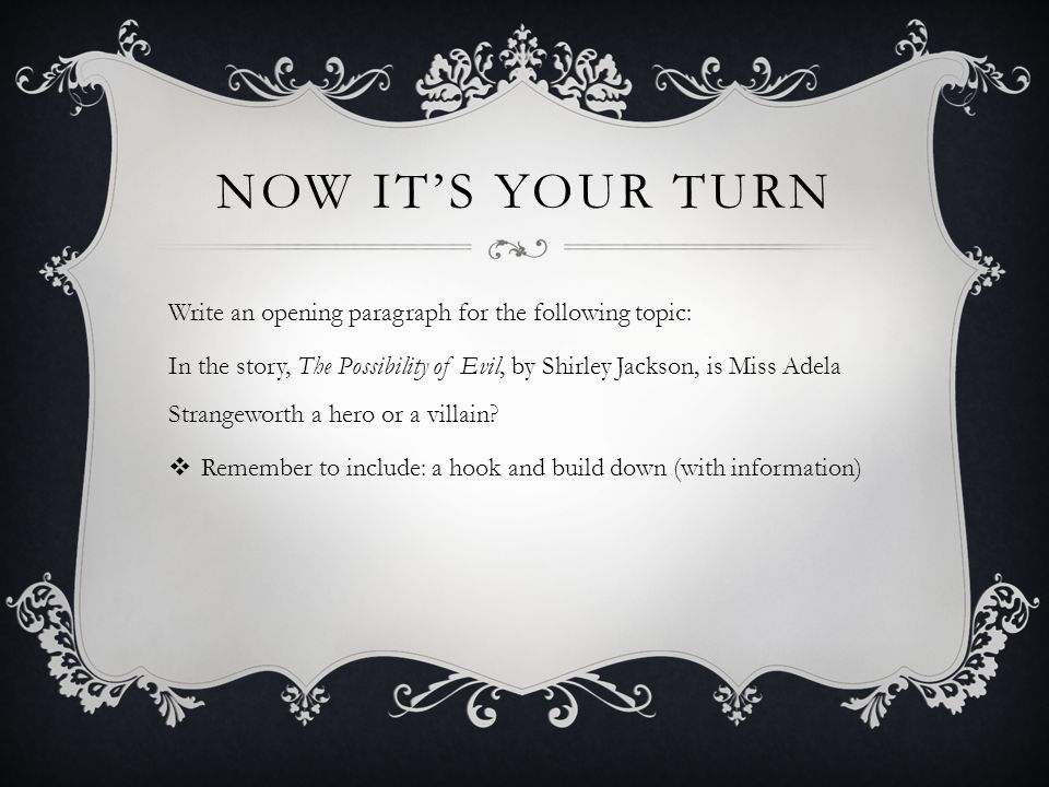 NOW IT'S YOUR TURN Write an opening paragraph for the following topic: In the story, The Possibility of Evil, by Shirley Jackson, is Miss Adela Strangeworth a hero or a villain.