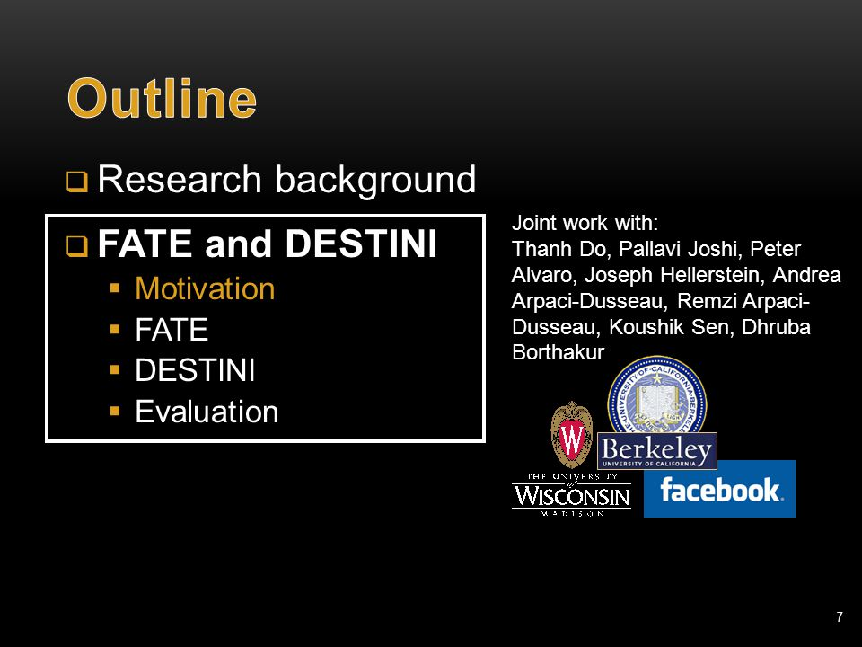 7  Research background  FATE and DESTINI  Motivation  FATE  DESTINI  Evaluation Joint work with: Thanh Do, Pallavi Joshi, Peter Alvaro, Joseph Hellerstein, Andrea Arpaci-Dusseau, Remzi Arpaci- Dusseau, Koushik Sen, Dhruba Borthakur