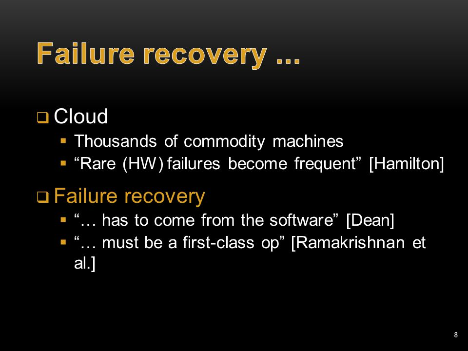8  Cloud  Thousands of commodity machines  Rare (HW) failures become frequent [Hamilton]  Failure recovery  … has to come from the software [Dean]  … must be a first-class op [Ramakrishnan et al.]