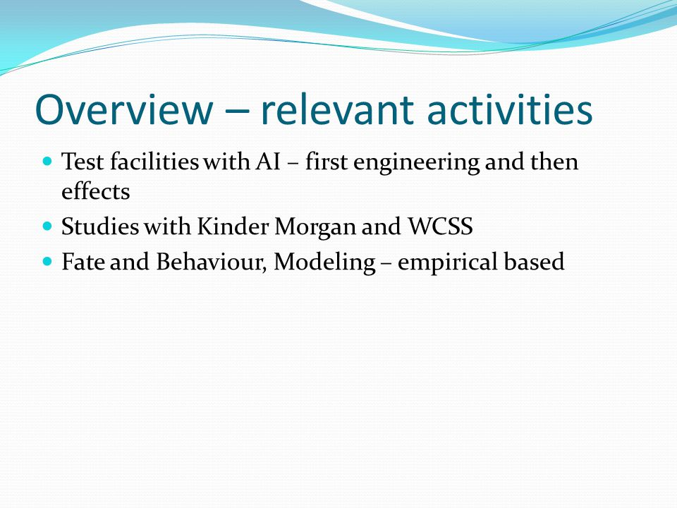 Overview – relevant activities Test facilities with AI – first engineering and then effects Studies with Kinder Morgan and WCSS Fate and Behaviour, Modeling – empirical based