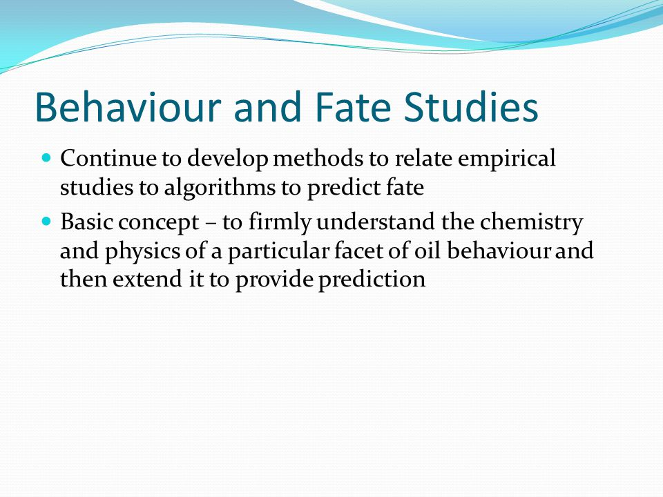 Behaviour and Fate Studies Continue to develop methods to relate empirical studies to algorithms to predict fate Basic concept – to firmly understand the chemistry and physics of a particular facet of oil behaviour and then extend it to provide prediction