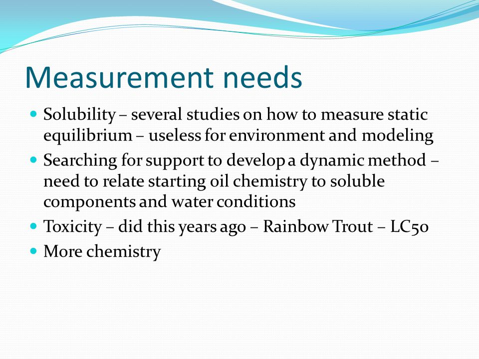 Measurement needs Solubility – several studies on how to measure static equilibrium – useless for environment and modeling Searching for support to develop a dynamic method – need to relate starting oil chemistry to soluble components and water conditions Toxicity – did this years ago – Rainbow Trout – LC50 More chemistry