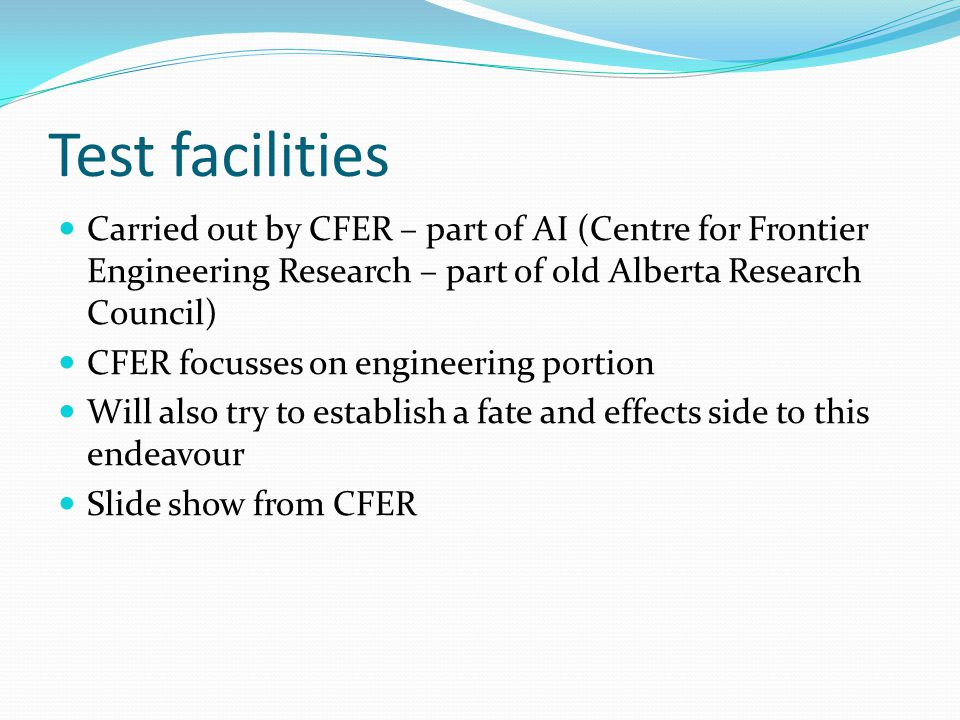 Test facilities Carried out by CFER – part of AI (Centre for Frontier Engineering Research – part of old Alberta Research Council) CFER focusses on engineering portion Will also try to establish a fate and effects side to this endeavour Slide show from CFER