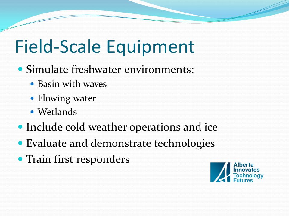 Field-Scale Equipment Simulate freshwater environments: Basin with waves Flowing water Wetlands Include cold weather operations and ice Evaluate and demonstrate technologies Train first responders