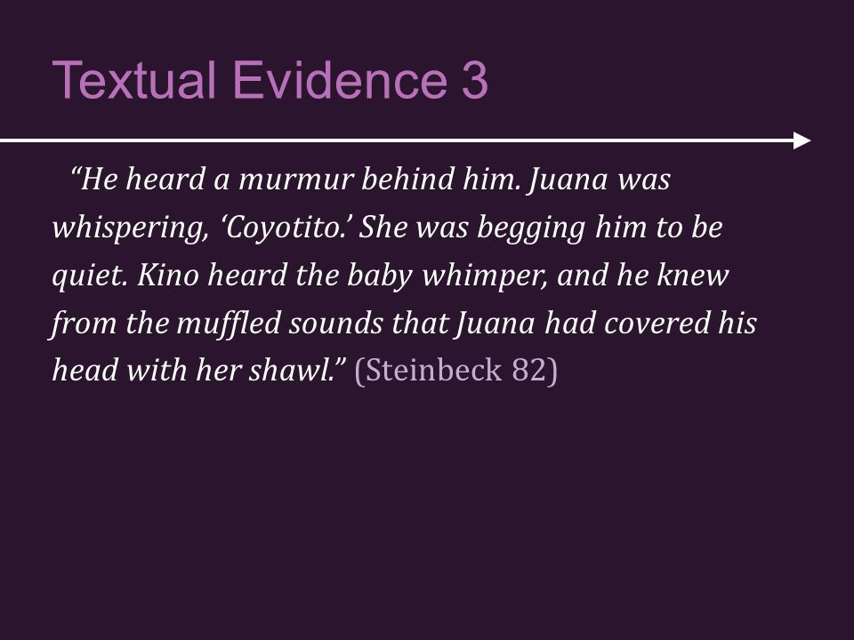 "Textual Evidence 3 ""He heard a murmur behind him. Juana was whispering, 'Coyotito.' She was begging him to be quiet. Kino heard the baby whimper, and"
