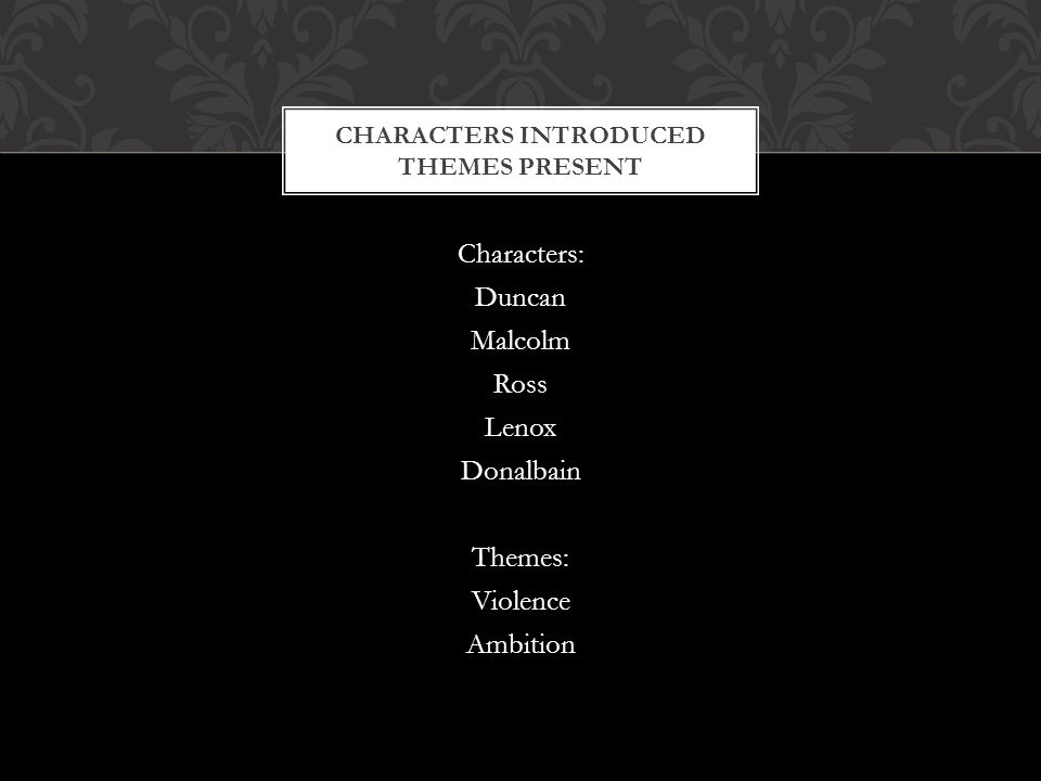 Characters: Duncan Malcolm Ross Lenox Donalbain Themes: Violence Ambition CHARACTERS INTRODUCED THEMES PRESENT
