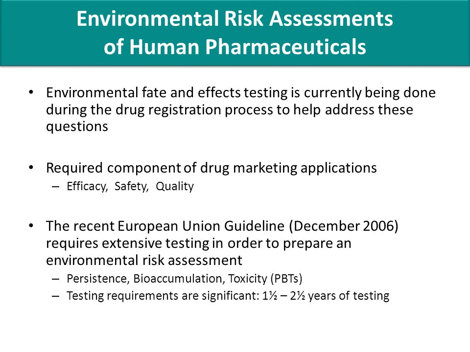 Environmental fate and effects testing is currently being done during the drug registration process to help address these questions Required component of drug marketing applications – Efficacy, Safety, Quality The recent European Union Guideline (December 2006) requires extensive testing in order to prepare an environmental risk assessment – Persistence, Bioaccumulation, Toxicity (PBTs) – Testing requirements are significant: 1½ – 2½ years of testing Environmental Risk Assessments of Human Pharmaceuticals