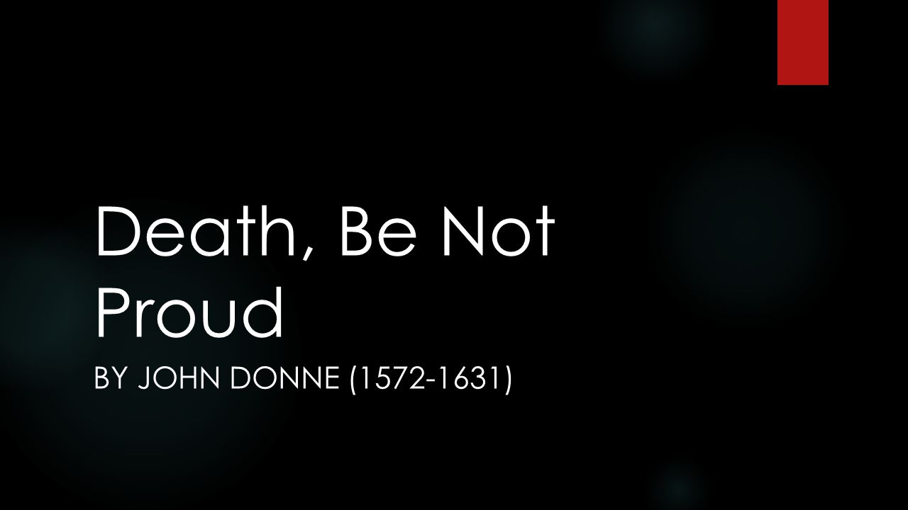 Death, Be Not Proud BY JOHN DONNE (1572-1631)