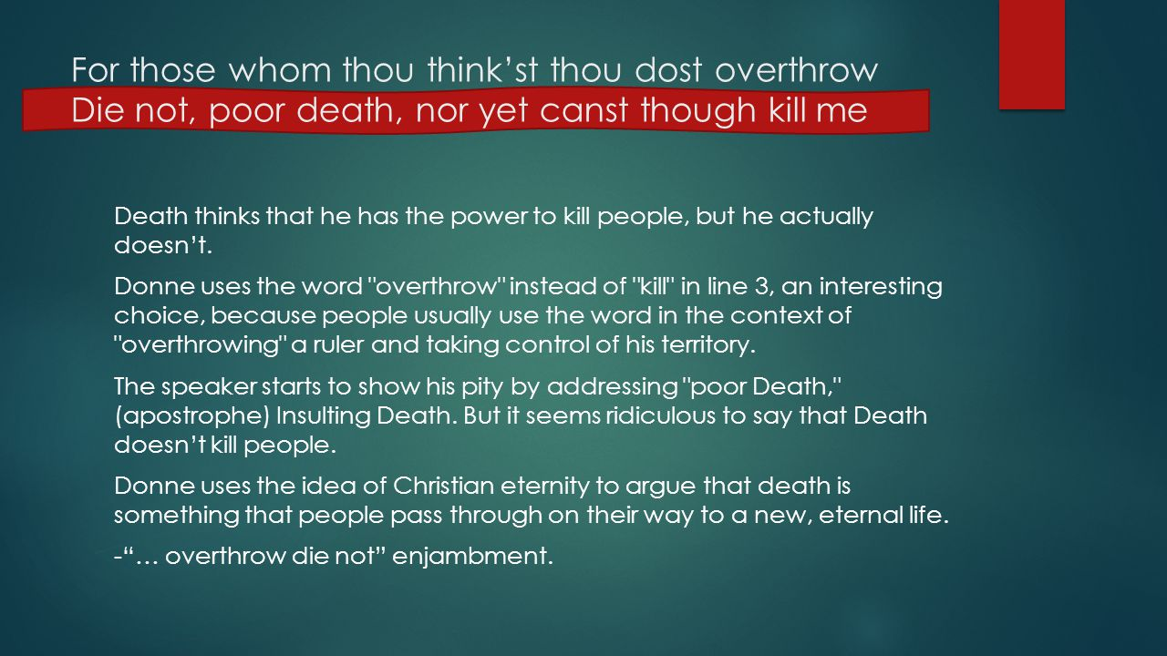 For those whom thou think'st thou dost overthrow Die not, poor death, nor yet canst though kill me Death thinks that he has the power to kill people,