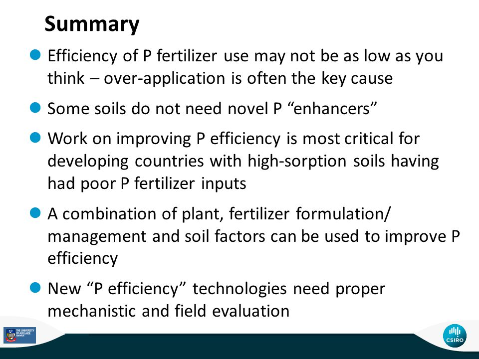 Summary Efficiency of P fertilizer use may not be as low as you think – over-application is often the key cause Some soils do not need novel P enhancers Work on improving P efficiency is most critical for developing countries with high-sorption soils having had poor P fertilizer inputs A combination of plant, fertilizer formulation/ management and soil factors can be used to improve P efficiency New P efficiency technologies need proper mechanistic and field evaluation