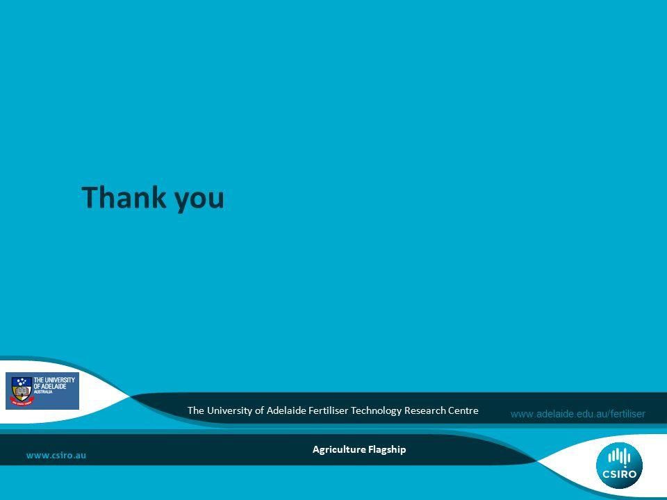 www.adelaide.edu.au/fertiliser Thank you Agriculture Flagship The University of Adelaide Fertiliser Technology Research Centre