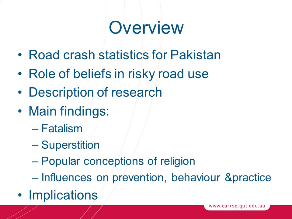 Overview Road crash statistics for Pakistan Role of beliefs in risky road use Description of research Main findings: –Fatalism –Superstition –Popular