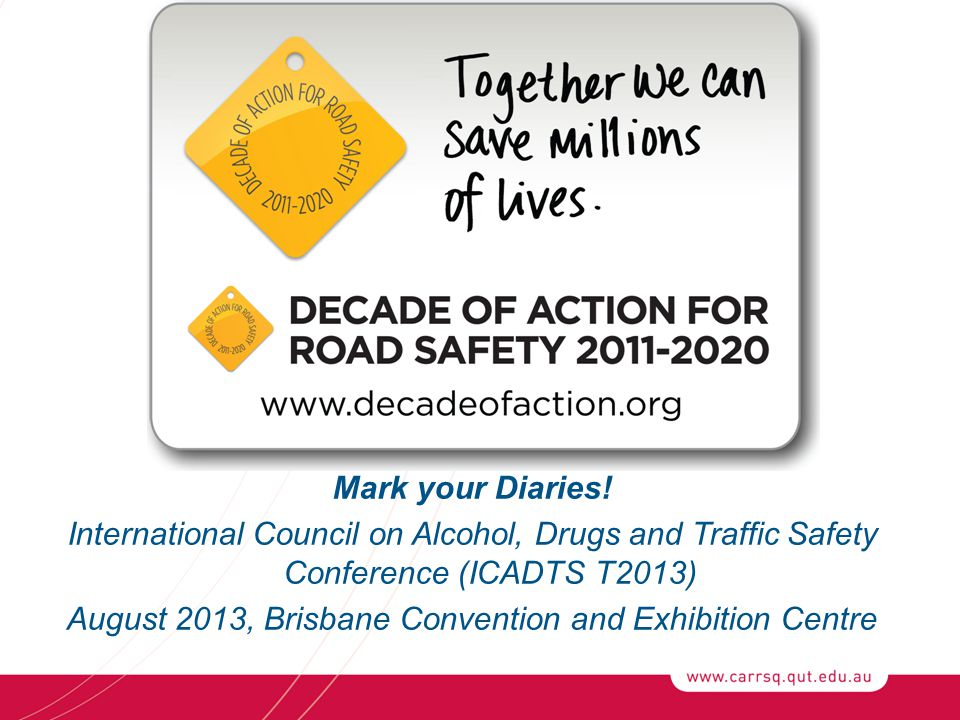 Mark your Diaries! International Council on Alcohol, Drugs and Traffic Safety Conference (ICADTS T2013) August 2013, Brisbane Convention and Exhibitio