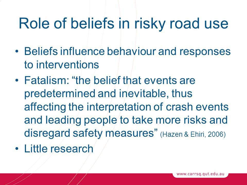 "Role of beliefs in risky road use Beliefs influence behaviour and responses to interventions Fatalism: ""the belief that events are predetermined and i"