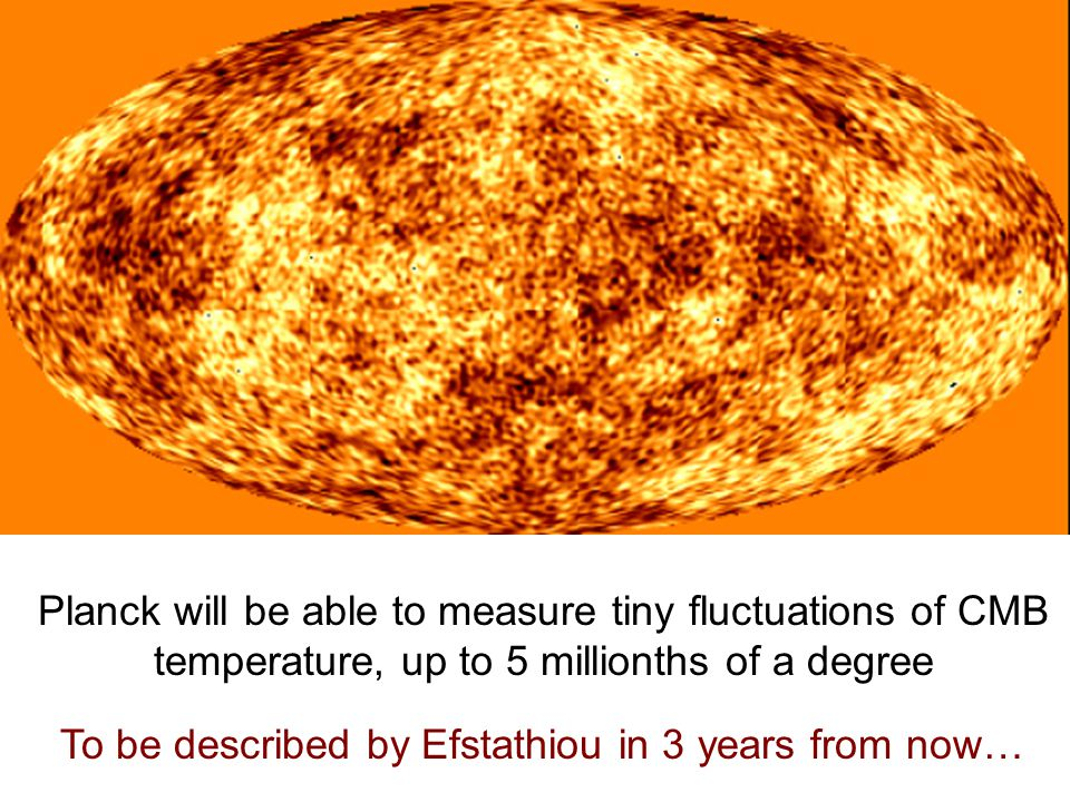 Planck will be able to measure tiny fluctuations of CMB temperature, up to 5 millionths of a degree To be described by Efstathiou in 3 years from now…