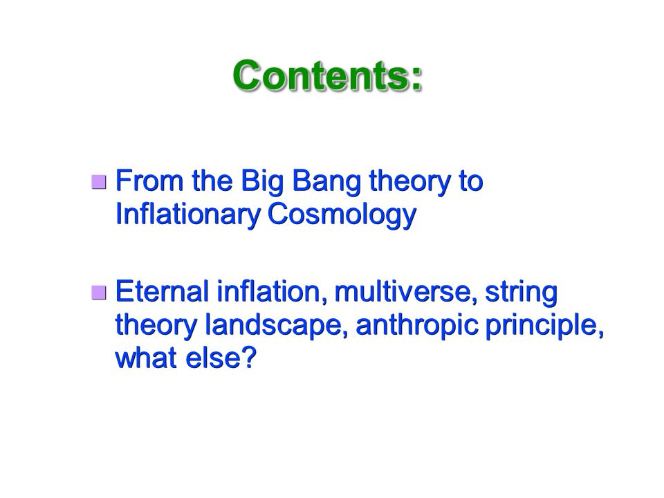 Contents: From the Big Bang theory to Inflationary Cosmology Eternal inflation, multiverse, string theory landscape, anthropic principle, what else.