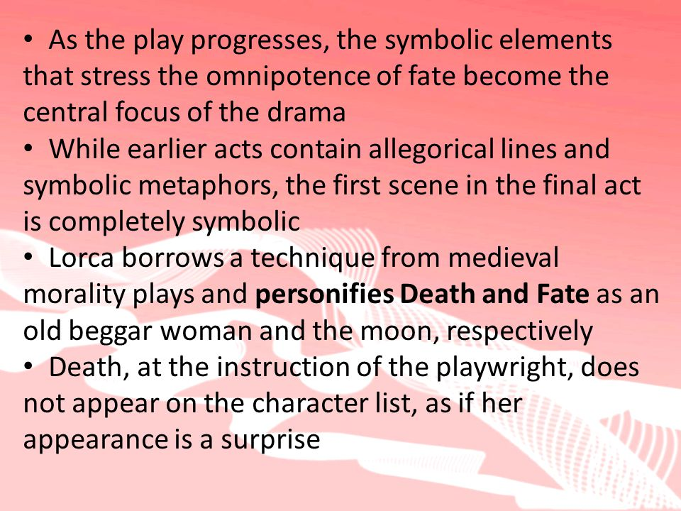 As the play progresses, the symbolic elements that stress the omnipotence of fate become the central focus of the drama While earlier acts contain allegorical lines and symbolic metaphors, the first scene in the final act is completely symbolic Lorca borrows a technique from medieval morality plays and personifies Death and Fate as an old beggar woman and the moon, respectively Death, at the instruction of the playwright, does not appear on the character list, as if her appearance is a surprise