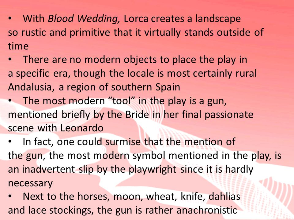 With Blood Wedding, Lorca creates a landscape so rustic and primitive that it virtually stands outside of time There are no modern objects to place the play in a specific era, though the locale is most certainly rural Andalusia, a region of southern Spain The most modern tool in the play is a gun, mentioned briefly by the Bride in her final passionate scene with Leonardo In fact, one could surmise that the mention of the gun, the most modern symbol mentioned in the play, is an inadvertent slip by the playwright since it is hardly necessary Next to the horses, moon, wheat, knife, dahlias and lace stockings, the gun is rather anachronistic