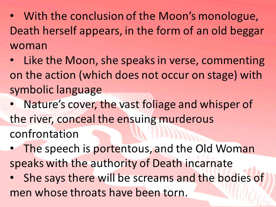 With the conclusion of the Moon's monologue, Death herself appears, in the form of an old beggar woman Like the Moon, she speaks in verse, commenting on the action (which does not occur on stage) with symbolic language Nature's cover, the vast foliage and whisper of the river, conceal the ensuing murderous confrontation The speech is portentous, and the Old Woman speaks with the authority of Death incarnate She says there will be screams and the bodies of men whose throats have been torn.