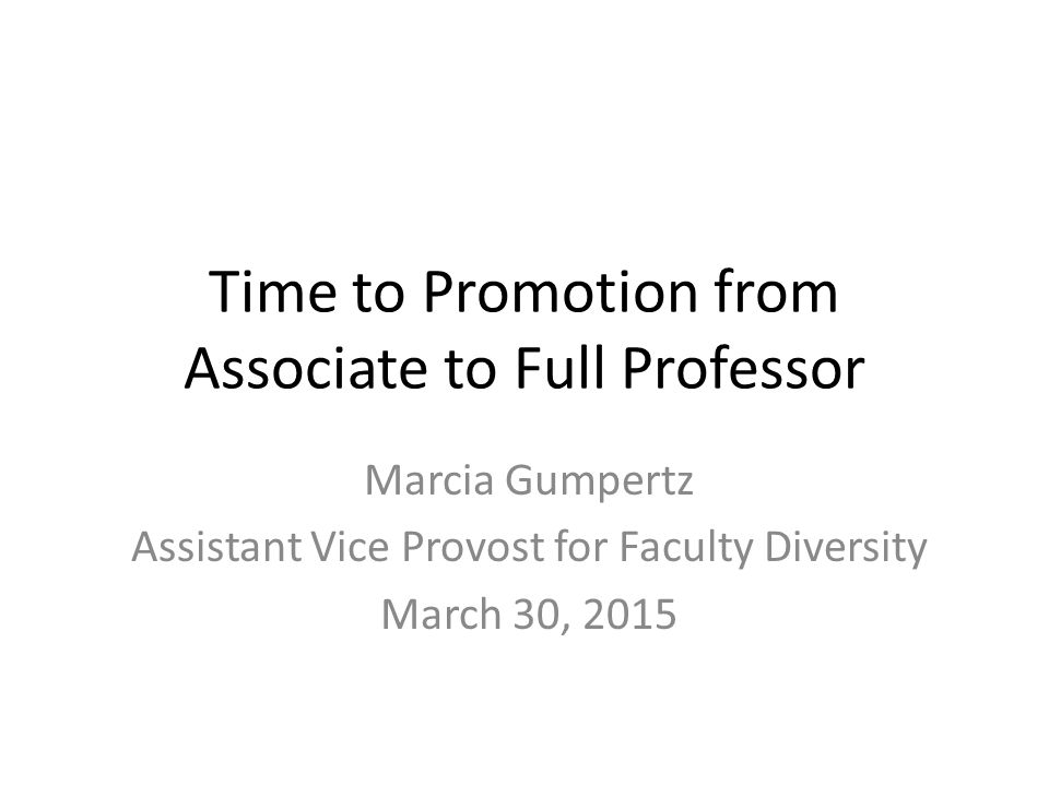 Time to Promotion from Associate to Full Professor Marcia Gumpertz Assistant Vice Provost for Faculty Diversity March 30, 2015