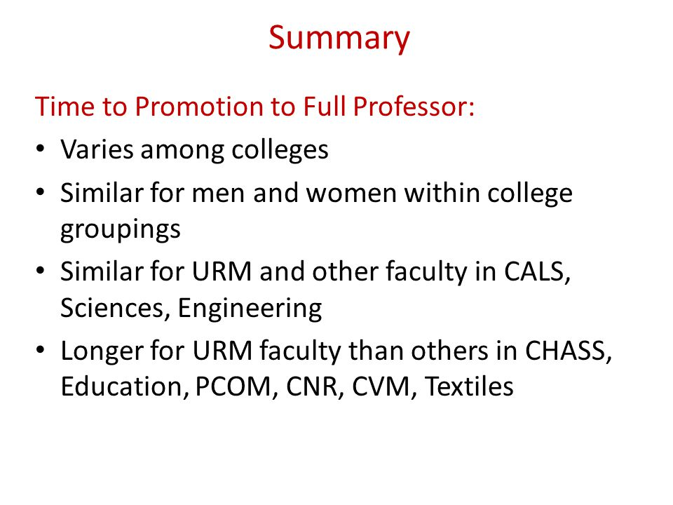 Summary Time to Promotion to Full Professor: Varies among colleges Similar for men and women within college groupings Similar for URM and other facult