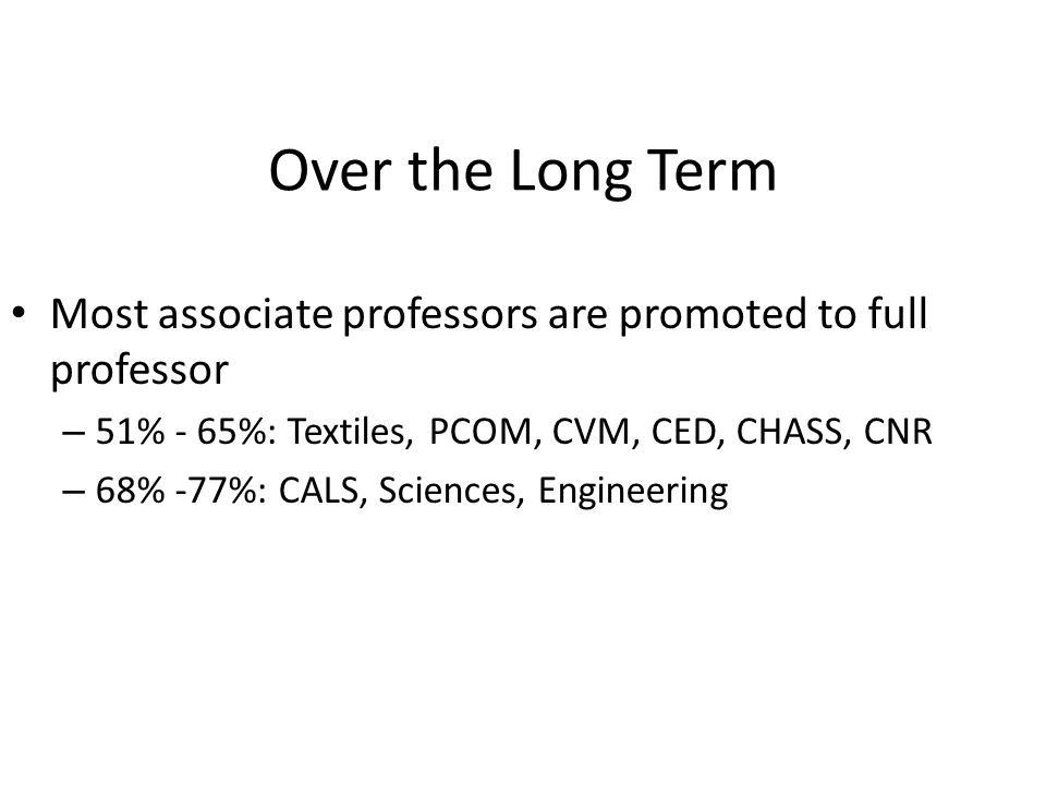 Over the Long Term Most associate professors are promoted to full professor – 51% - 65%: Textiles, PCOM, CVM, CED, CHASS, CNR – 68% -77%: CALS, Sciences, Engineering