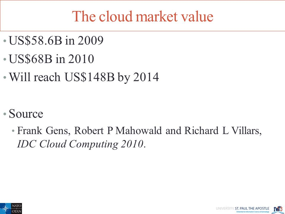 The cloud market value US$58.6B in 2009 US$68B in 2010 Will reach US$148B by 2014 Source Frank Gens, Robert P Mahowald and Richard L Villars, IDC Cloud Computing 2010.