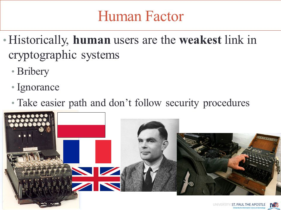 Human Factor Historically, human users are the weakest link in cryptographic systems Bribery Ignorance Take easier path and don't follow security procedures 36