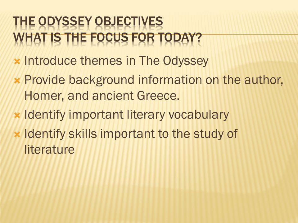  Introduce themes in The Odyssey  Provide background information on the author, Homer, and ancient Greece.  Identify important literary vocabulary