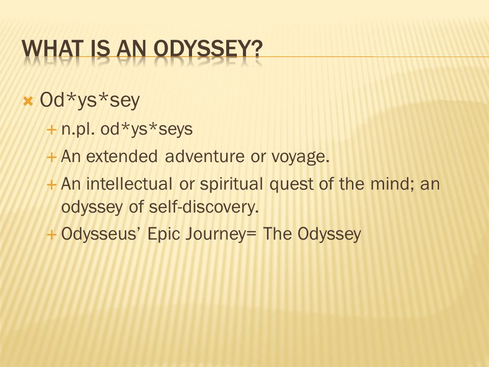  Od*ys*sey  n.pl. od*ys*seys  An extended adventure or voyage.  An intellectual or spiritual quest of the mind; an odyssey of self-discovery.  Od