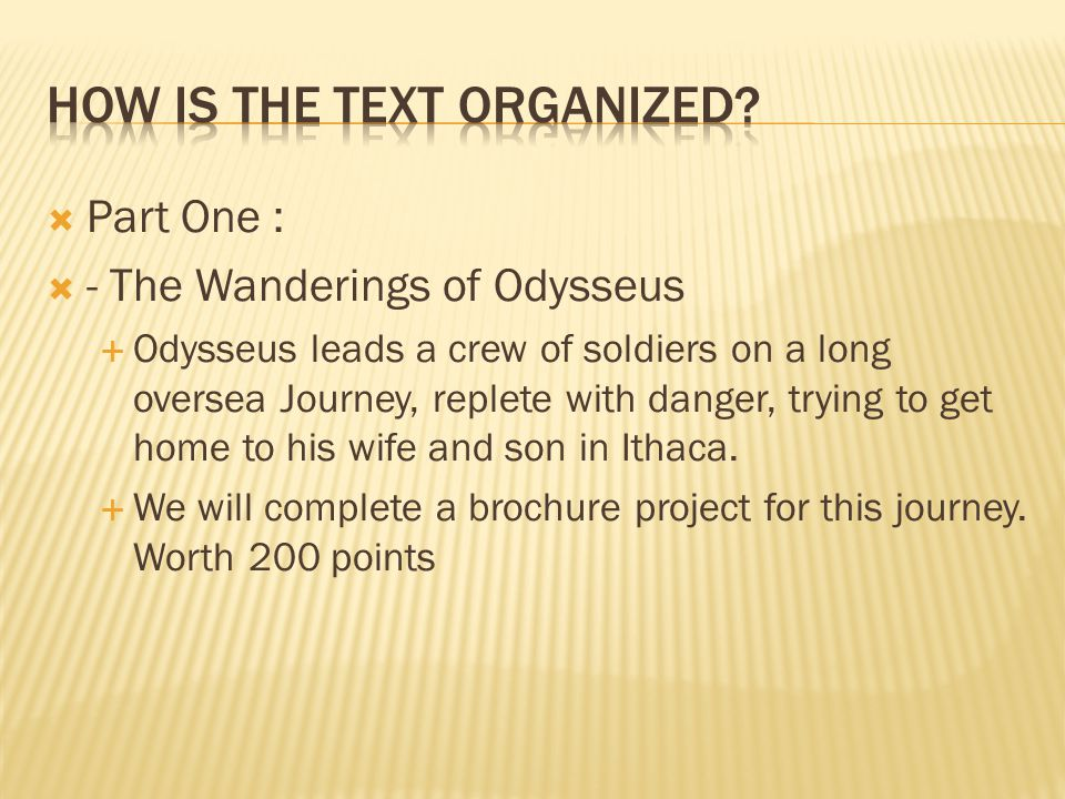  Part One :  - The Wanderings of Odysseus  Odysseus leads a crew of soldiers on a long oversea Journey, replete with danger, trying to get home to