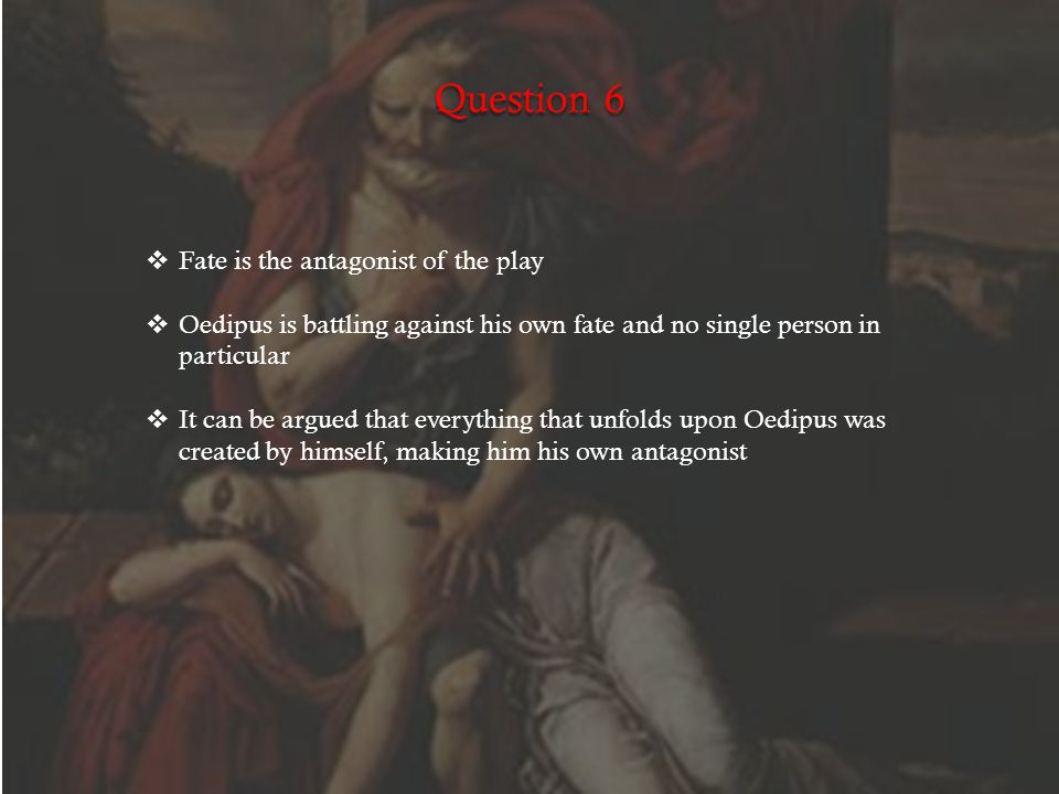 Question 6  Fate is the antagonist of the play  Oedipus is battling against his own fate and no single person in particular  It can be argued that everything that unfolds upon Oedipus was created by himself, making him his own antagonist