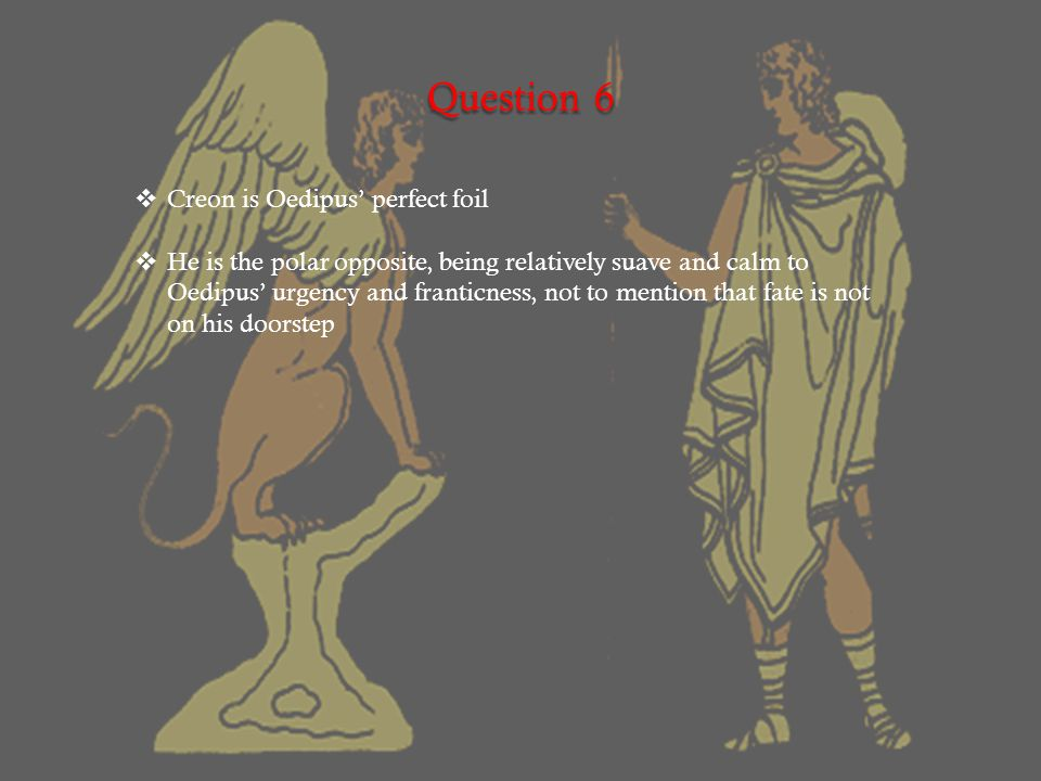 Question 6  Creon is Oedipus' perfect foil  He is the polar opposite, being relatively suave and calm to Oedipus' urgency and franticness, not to mention that fate is not on his doorstep