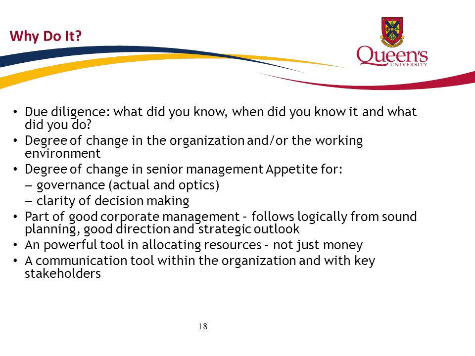 18 Why Do It? Due diligence: what did you know, when did you know it and what did you do? Degree of change in the organization and/or the working envi