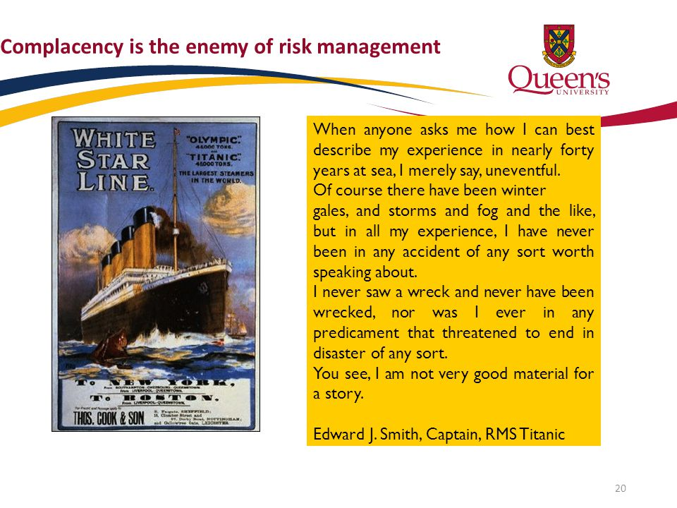 Complacency is the enemy of risk management When anyone asks me how I can best describe my experience in nearly forty years at sea, I merely say, unev