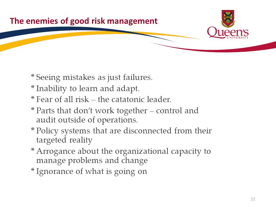 The enemies of good risk management * Seeing mistakes as just failures. * Inability to learn and adapt. * Fear of all risk – the catatonic leader. * P