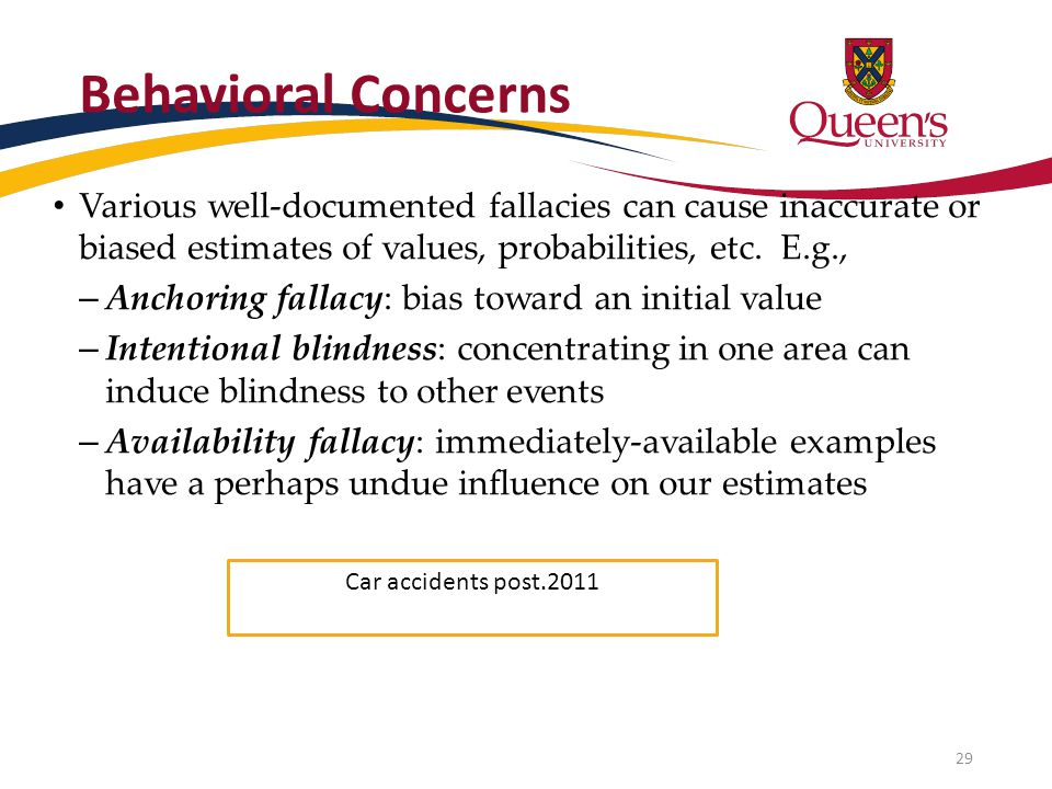 Behavioral Concerns Various well-documented fallacies can cause inaccurate or biased estimates of values, probabilities, etc. E.g., – Anchoring fallac